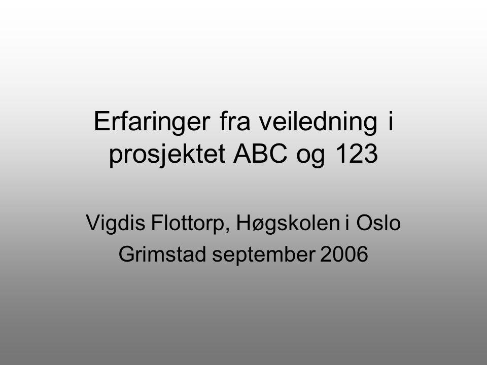 Erfaringer fra veiledning i prosjektet ABC og 123 Vigdis Flottorp, Høgskolen i Oslo Grimstad september 2006