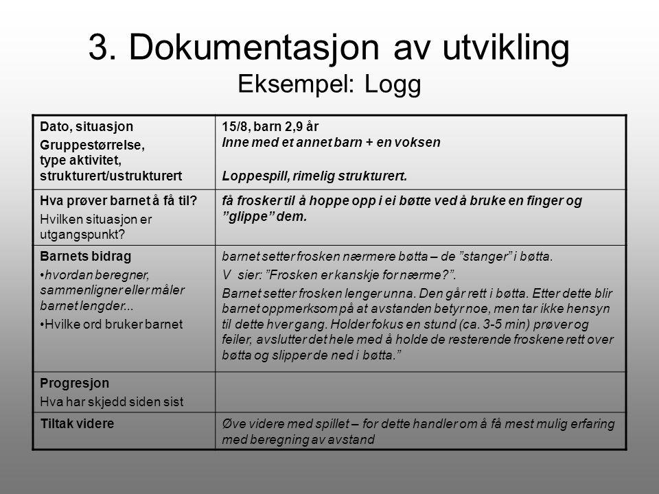 3. Dokumentasjon av utvikling Eksempel: Logg Dato, situasjon Gruppestørrelse, type aktivitet, strukturert/ustrukturert 15/8, barn 2,9 år Inne med et a