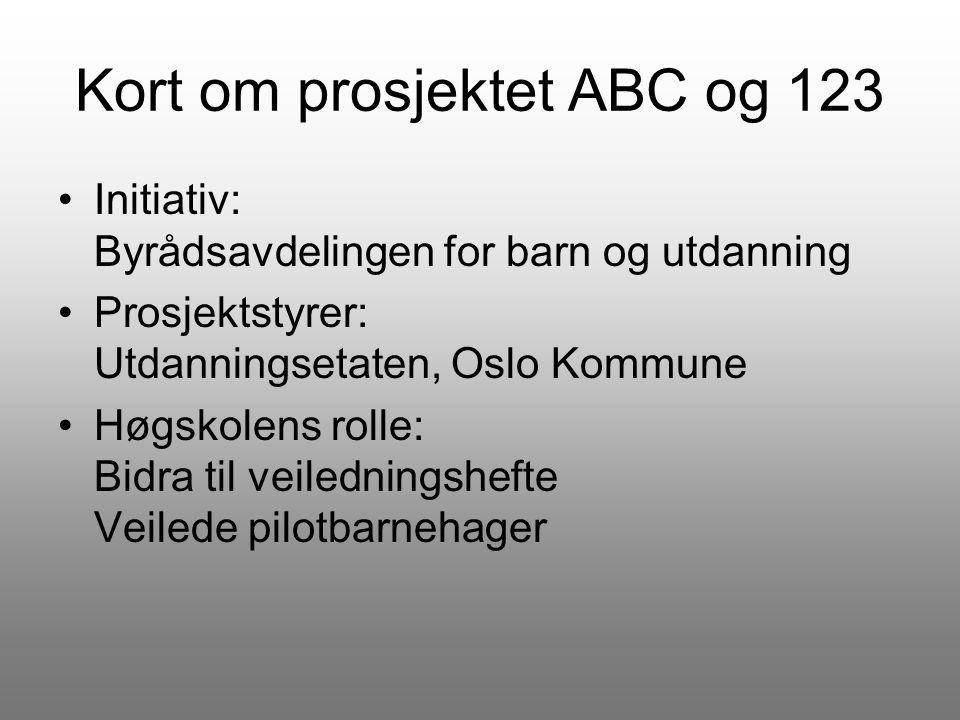 Kort om prosjektet ABC og 123 Initiativ: Byrådsavdelingen for barn og utdanning Prosjektstyrer: Utdanningsetaten, Oslo Kommune Høgskolens rolle: Bidra til veiledningshefte Veilede pilotbarnehager
