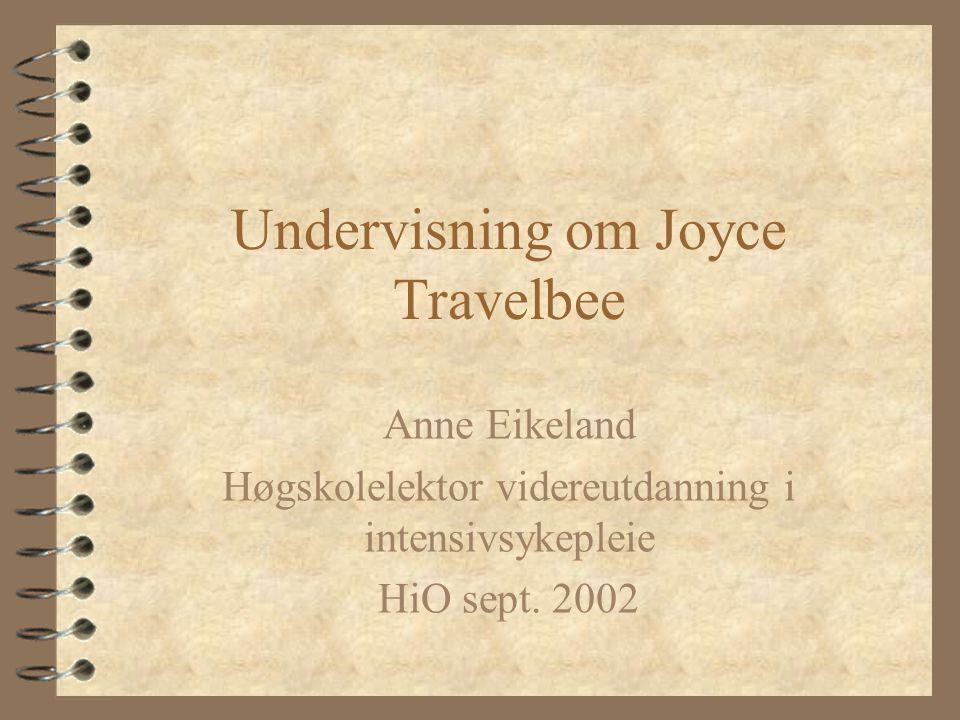 Undervisning om Joyce Travelbee Anne Eikeland Høgskolelektor videreutdanning i intensivsykepleie HiO sept. 2002