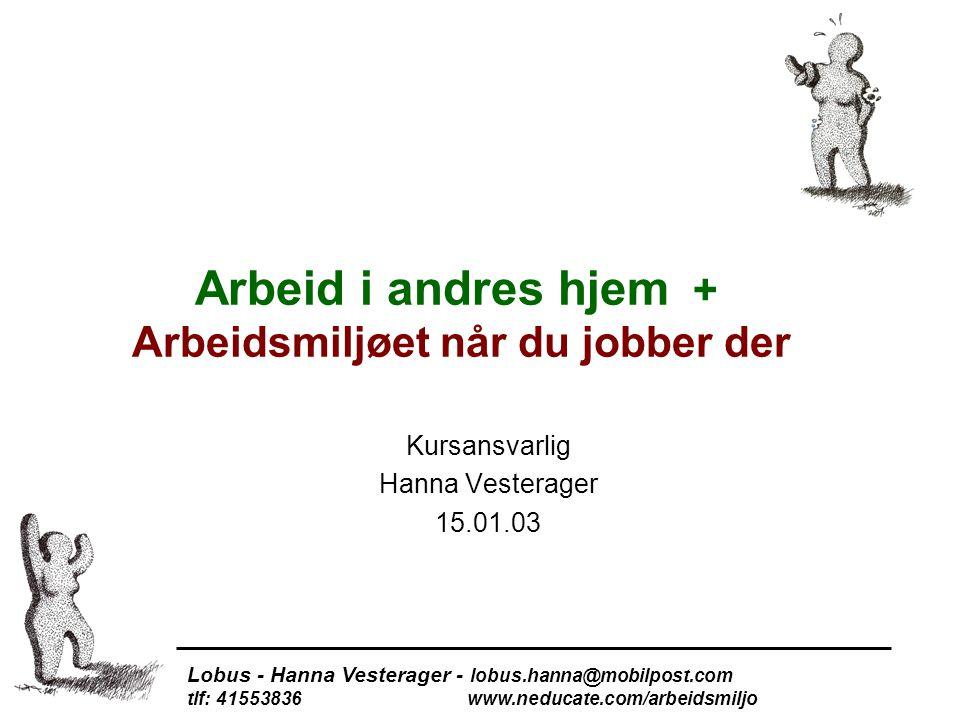 Arbeid i andres hjem + Arbeidsmiljøet når du jobber der Kursansvarlig Hanna Vesterager 15.01.03 Lobus - Hanna Vesterager - lobus.hanna@mobilpost.com tlf: 41553836 www.neducate.com/arbeidsmiljo