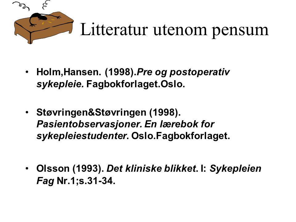 Litteratur utenom pensum Holm,Hansen. (1998).Pre og postoperativ sykepleie. Fagbokforlaget.Oslo. Støvringen&Støvringen (1998). Pasientobservasjoner. E