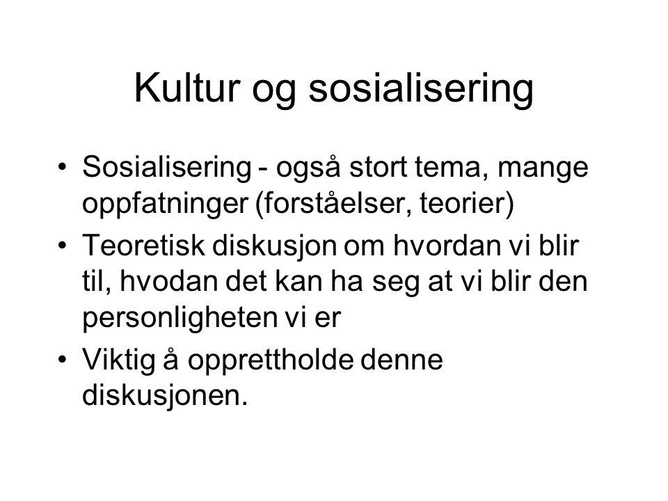 Kultur og sosialisering Sosialisering - også stort tema, mange oppfatninger (forståelser, teorier) Teoretisk diskusjon om hvordan vi blir til, hvodan