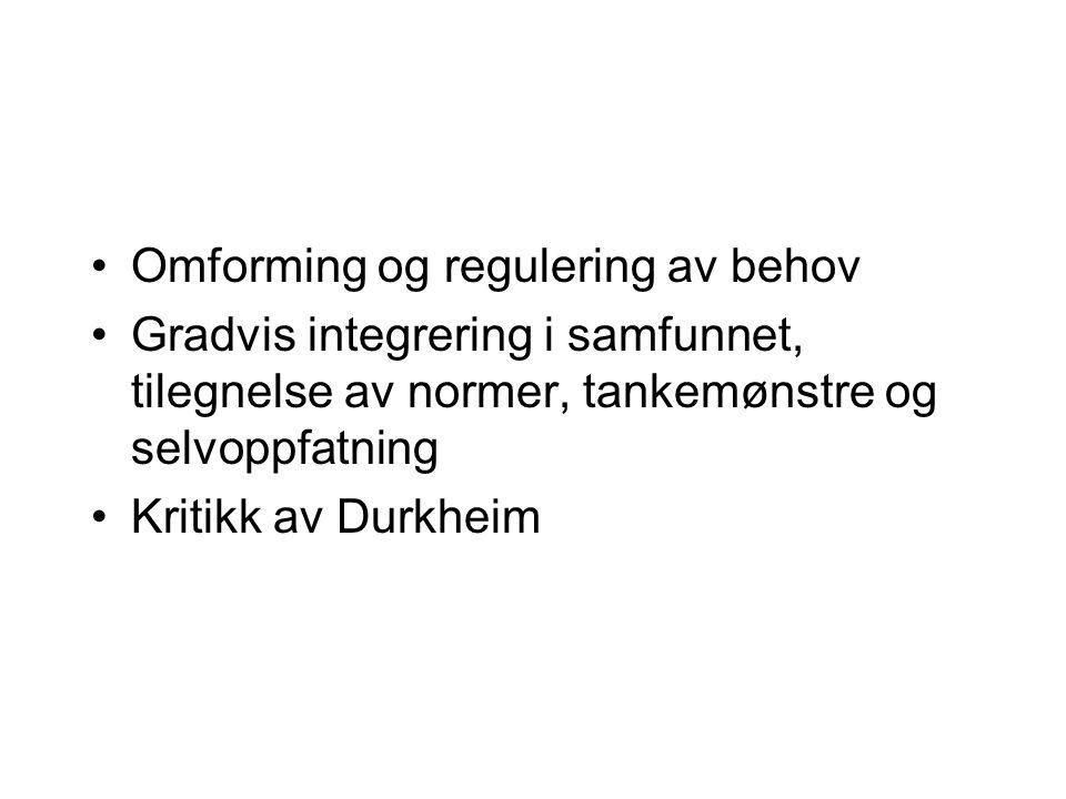 Omforming og regulering av behov Gradvis integrering i samfunnet, tilegnelse av normer, tankemønstre og selvoppfatning Kritikk av Durkheim