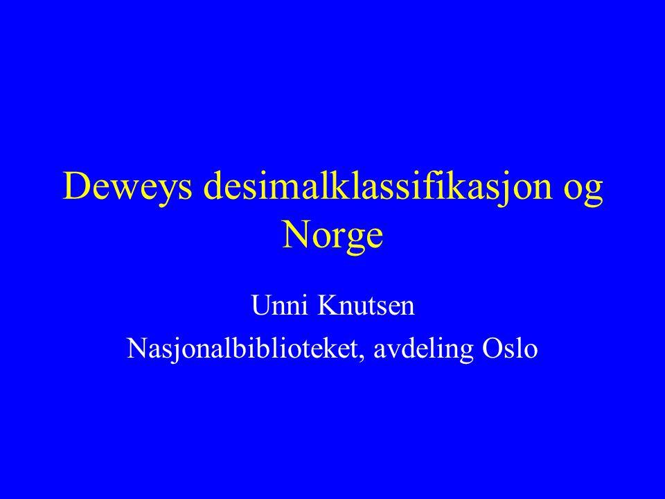 Deweys desimalklassifikasjon og Norge Unni Knutsen Nasjonalbiblioteket, avdeling Oslo