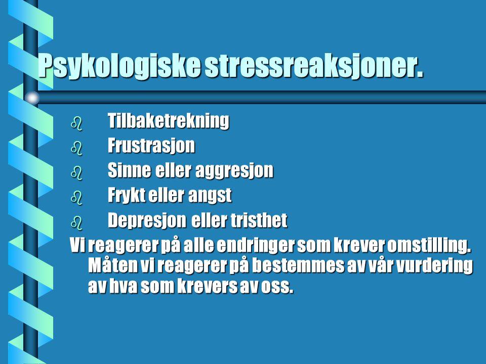Psykologiske stressreaksjoner. b Tilbaketrekning b Frustrasjon b Sinne eller aggresjon b Frykt eller angst b Depresjon eller tristhet Vi reagerer på a