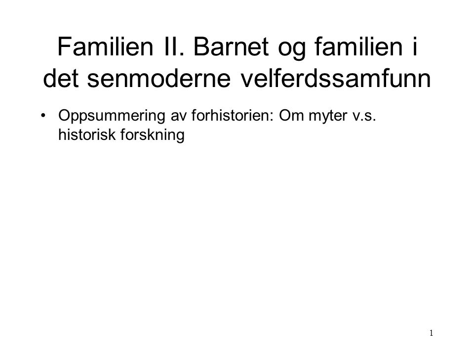 1 Familien II. Barnet og familien i det senmoderne velferdssamfunn Oppsummering av forhistorien: Om myter v.s. historisk forskning