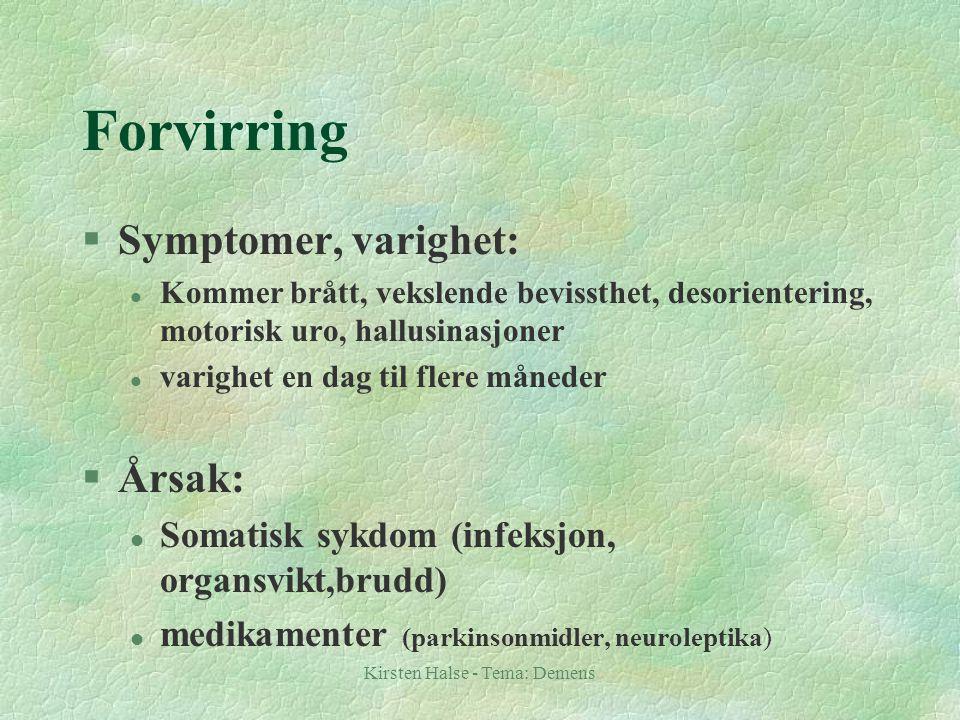 Kirsten Halse - Tema: Demens Forvirring §Symptomer, varighet: l Kommer brått, vekslende bevissthet, desorientering, motorisk uro, hallusinasjoner l varighet en dag til flere måneder §Årsak: l Somatisk sykdom (infeksjon, organsvikt,brudd) l medikamenter (parkinsonmidler, neuroleptika)