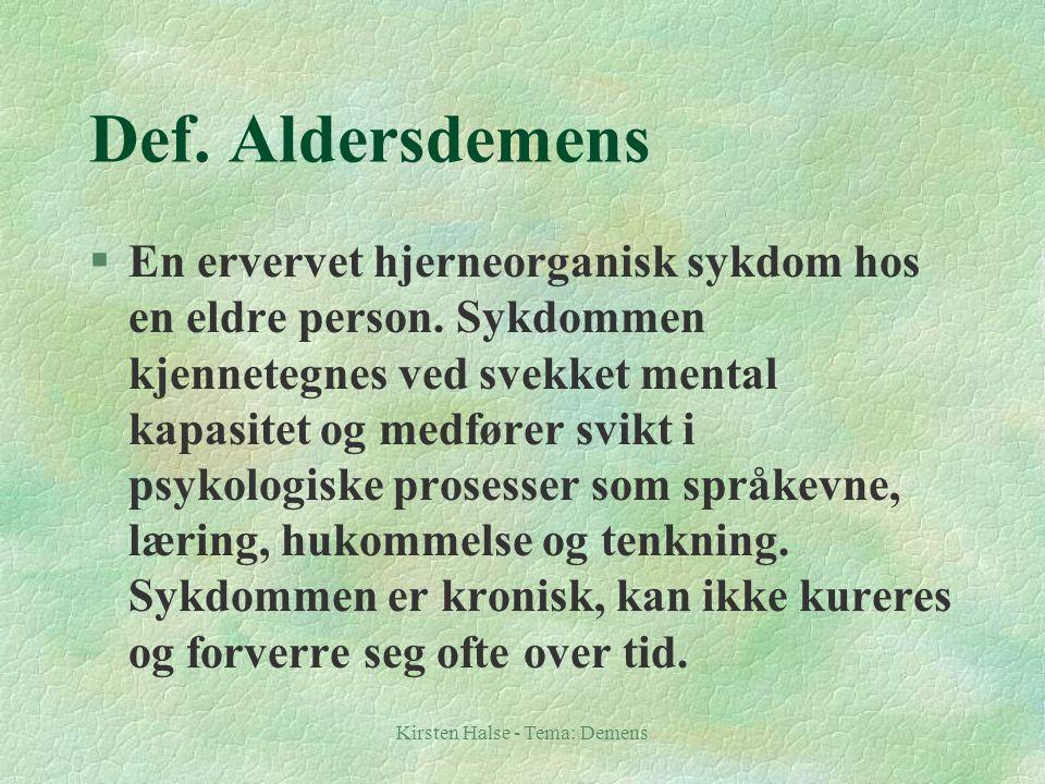 Kirsten Halse - Tema: Demens Def. Aldersdemens §En ervervet hjerneorganisk sykdom hos en eldre person. Sykdommen kjennetegnes ved svekket mental kapas