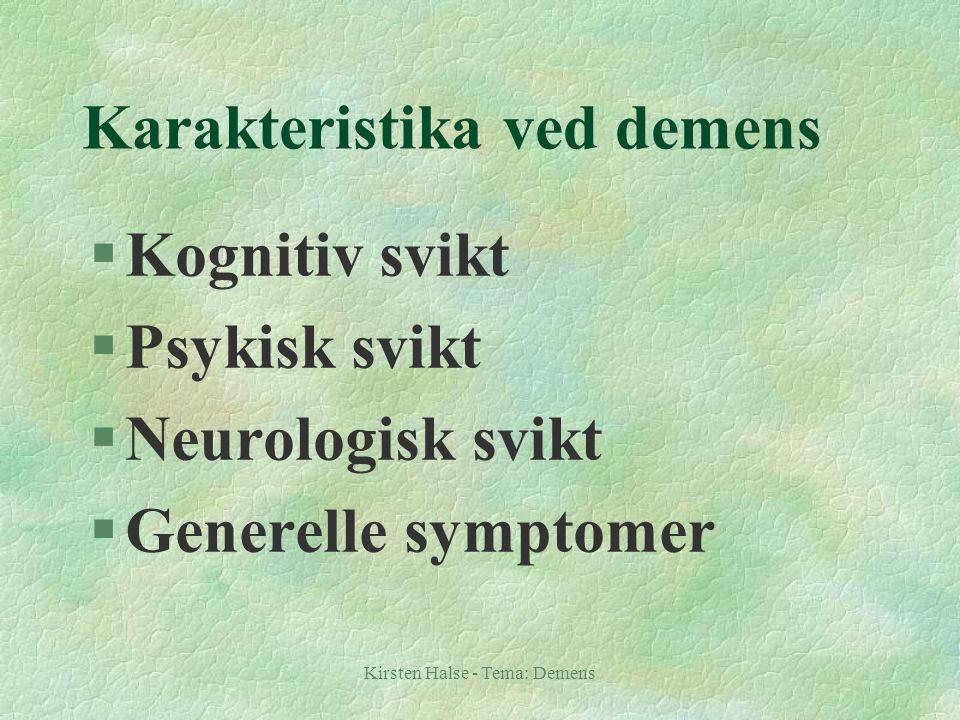 Kirsten Halse - Tema: Demens Karakteristika ved demens §Kognitiv svikt §Psykisk svikt §Neurologisk svikt §Generelle symptomer