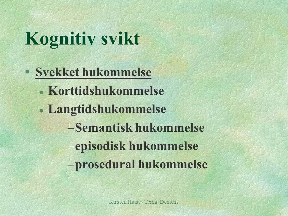 Kirsten Halse - Tema: Demens Kognitiv svikt §Svekket hukommelse l Korttidshukommelse l Langtidshukommelse –Semantisk hukommelse –episodisk hukommelse