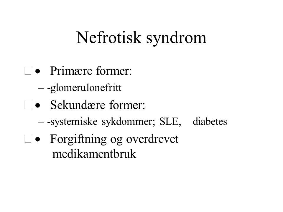 Nefrotisk syndrom  Primære former: –-glomerulonefritt  Sekundære former: –-systemiske sykdommer; SLE, diabetes  Forgiftning og overdrevet medika