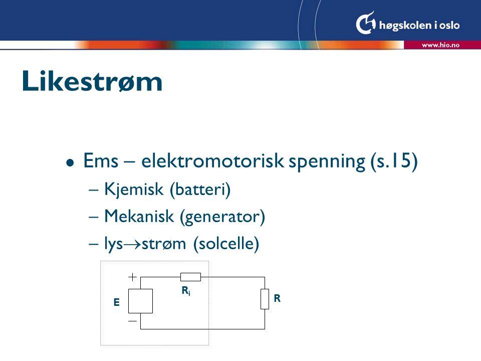 Likestrøm l Ems – elektromotorisk spenning (s.15) –Kjemisk (batteri) –Mekanisk (generator) –lys  strøm (solcelle) E RiRi R