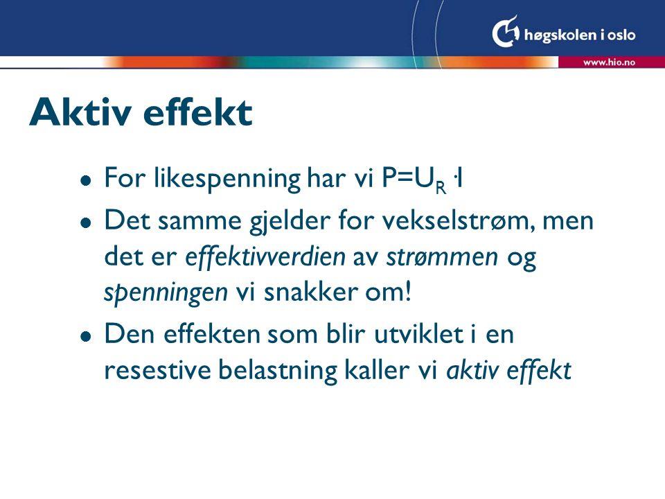Aktiv effekt l For likespenning har vi P=U R ·I l Det samme gjelder for vekselstrøm, men det er effektivverdien av strømmen og spenningen vi snakker o