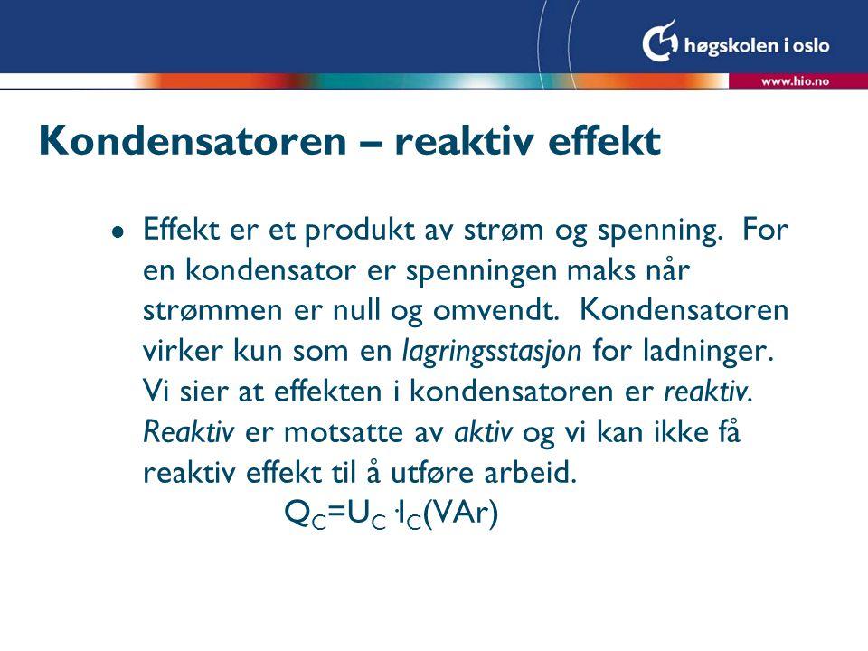Kondensatoren – reaktiv effekt l Effekt er et produkt av strøm og spenning. For en kondensator er spenningen maks når strømmen er null og omvendt. Kon