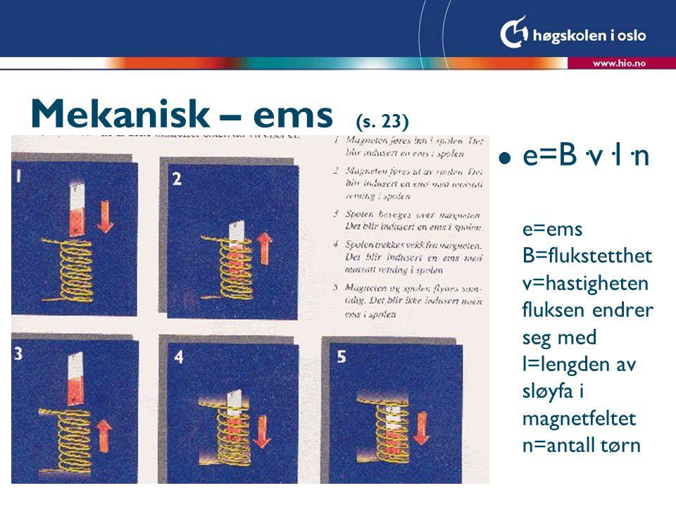 Mekanisk – ems (s. 23) l e=B·v·l·n e=ems B=flukstetthet v=hastigheten fluksen endrer seg med l=lengden av sløyfa i magnetfeltet n=antall tørn