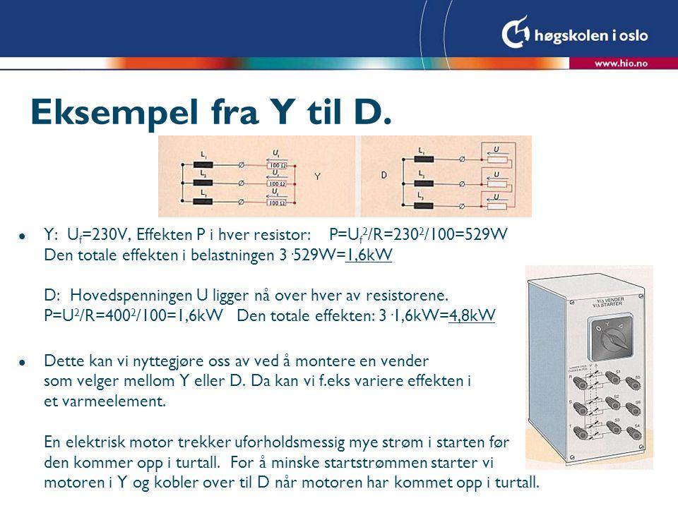 Eksempel fra Y til D. l Y: U f =230V, Effekten P i hver resistor: P=U f 2 /R=230 2 /100=529W Den totale effekten i belastningen 3·529W=1,6kW D: Hoveds