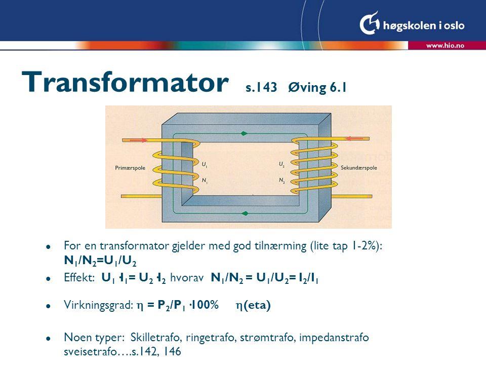 Transformator s.143 Øving 6.1 l For en transformator gjelder med god tilnærming (lite tap 1-2%): N 1 /N 2 =U 1 /U 2 l Effekt: U 1 ·I 1 = U 2 ·I 2 hvorav N 1 /N 2 = U 1 /U 2 = I 2 /I 1 l Virkningsgrad:  = P 2 /P 1 ·100%  (eta) l Noen typer: Skilletrafo, ringetrafo, strømtrafo, impedanstrafo sveisetrafo….s.142, 146