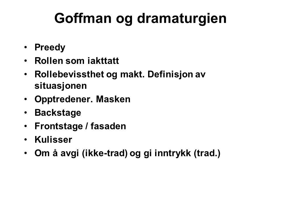 Goffman og dramaturgien Preedy Rollen som iakttatt Rollebevissthet og makt. Definisjon av situasjonen Opptredener. Masken Backstage Frontstage / fasad