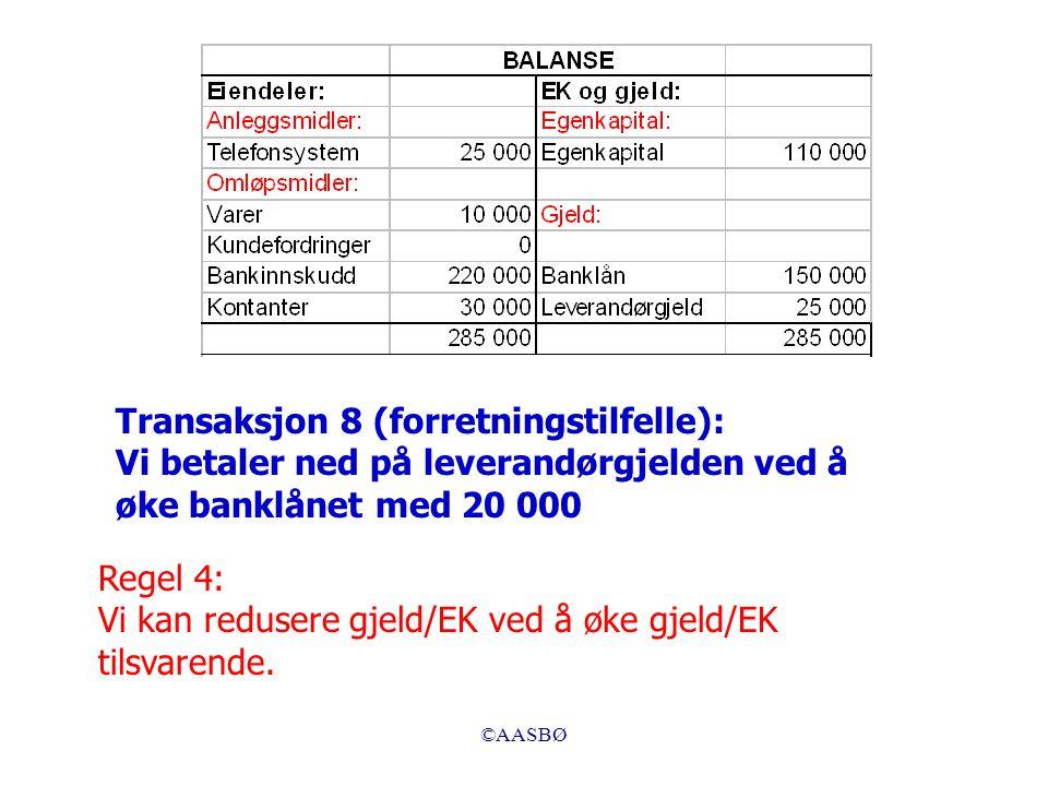 ©AASBØ Regel 4: Vi kan redusere gjeld/EK ved å øke gjeld/EK tilsvarende. Transaksjon 8 (forretningstilfelle): Vi betaler ned på leverandørgjelden ved