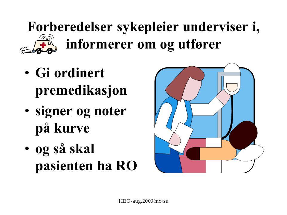 HEØ-aug.2003 hio/su Forberedelser sykepleier underviser i, informerer om og utfører Gi ordinert premedikasjon signer og noter på kurve og så skal pasienten ha RO