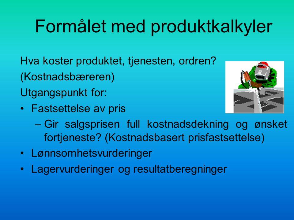 Formålet med produktkalkyler Hva koster produktet, tjenesten, ordren? (Kostnadsbæreren) Utgangspunkt for: Fastsettelse av pris –Gir salgsprisen full k