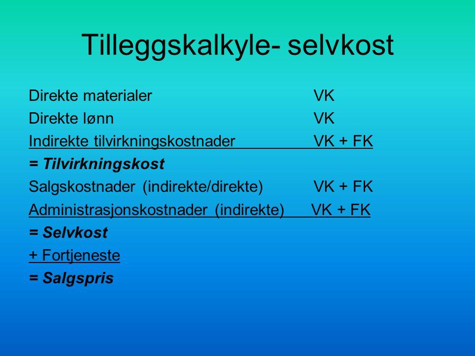 Tilleggskalkyle- selvkost Direkte materialerVK Direkte lønnVK Indirekte tilvirkningskostnader VK + FK = Tilvirkningskost Salgskostnader (indirekte/dir