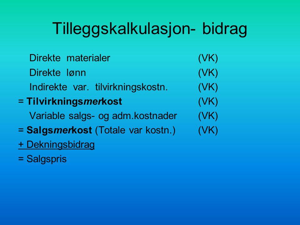 Tilleggskalkulasjon- bidrag Direkte materialer(VK) Direkte lønn(VK) Indirekte var. tilvirkningskostn.(VK) = Tilvirkningsmerkost(VK) Variable salgs- og