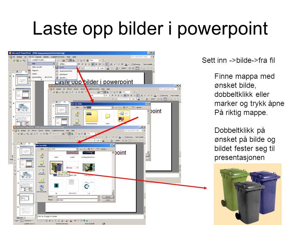 Laste opp bilder i powerpoint Sett inn ->bilde->fra fil Finne mappa med ønsket bilde, dobbeltklikk eller marker og trykk åpne På riktig mappe.