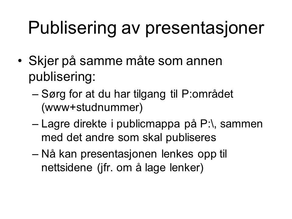 Publisering av presentasjoner Skjer på samme måte som annen publisering: –Sørg for at du har tilgang til P:området (www+studnummer) –Lagre direkte i publicmappa på P:\, sammen med det andre som skal publiseres –Nå kan presentasjonen lenkes opp til nettsidene (jfr.