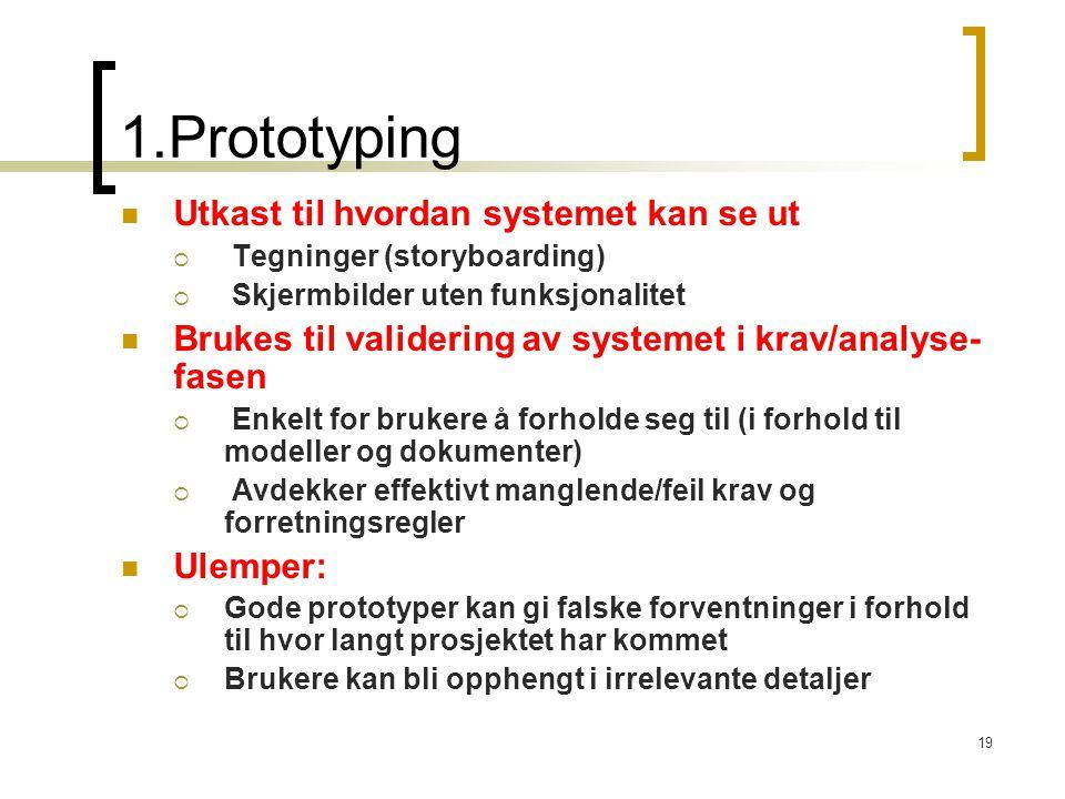 19 1.Prototyping Utkast til hvordan systemet kan se ut  Tegninger (storyboarding)  Skjermbilder uten funksjonalitet Brukes til validering av systemet i krav/analyse- fasen  Enkelt for brukere å forholde seg til (i forhold til modeller og dokumenter)  Avdekker effektivt manglende/feil krav og forretningsregler Ulemper:  Gode prototyper kan gi falske forventninger i forhold til hvor langt prosjektet har kommet  Brukere kan bli opphengt i irrelevante detaljer