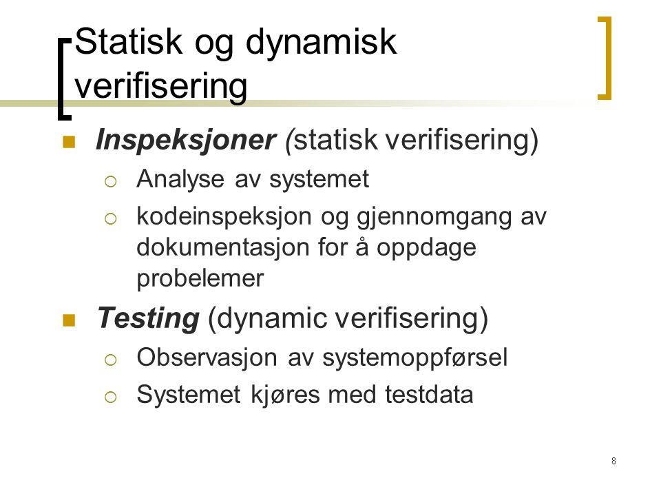 8 Inspeksjoner (statisk verifisering)  Analyse av systemet  kodeinspeksjon og gjennomgang av dokumentasjon for å oppdage probelemer Testing (dynamic verifisering)  Observasjon av systemoppførsel  Systemet kjøres med testdata Statisk og dynamisk verifisering