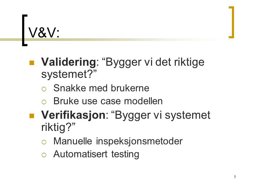 9 V&V: Validering: Bygger vi det riktige systemet  Snakke med brukerne  Bruke use case modellen Verifikasjon: Bygger vi systemet riktig  Manuelle inspeksjonsmetoder  Automatisert testing