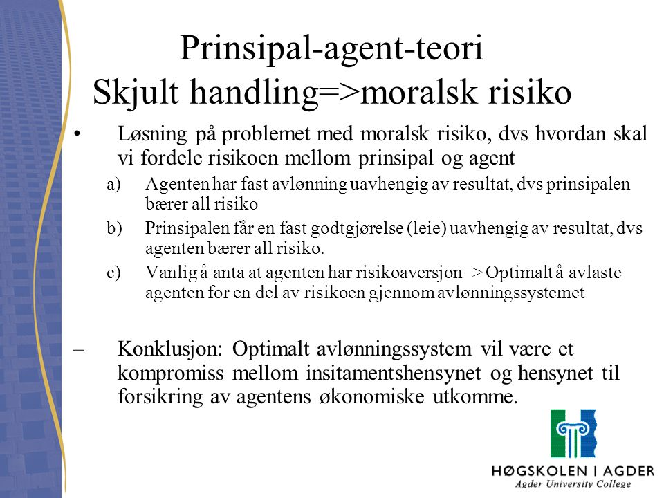 Prinsipal-agent-teori Skjult handling=>moralsk risiko Løsning på problemet med moralsk risiko, dvs hvordan skal vi fordele risikoen mellom prinsipal o
