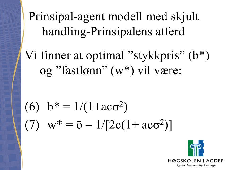 """Prinsipal-agent modell med skjult handling-Prinsipalens atferd Vi finner at optimal """"stykkpris"""" (b*) og """"fastlønn"""" (w*) vil være: (6) b* = 1/(1+acσ 2"""