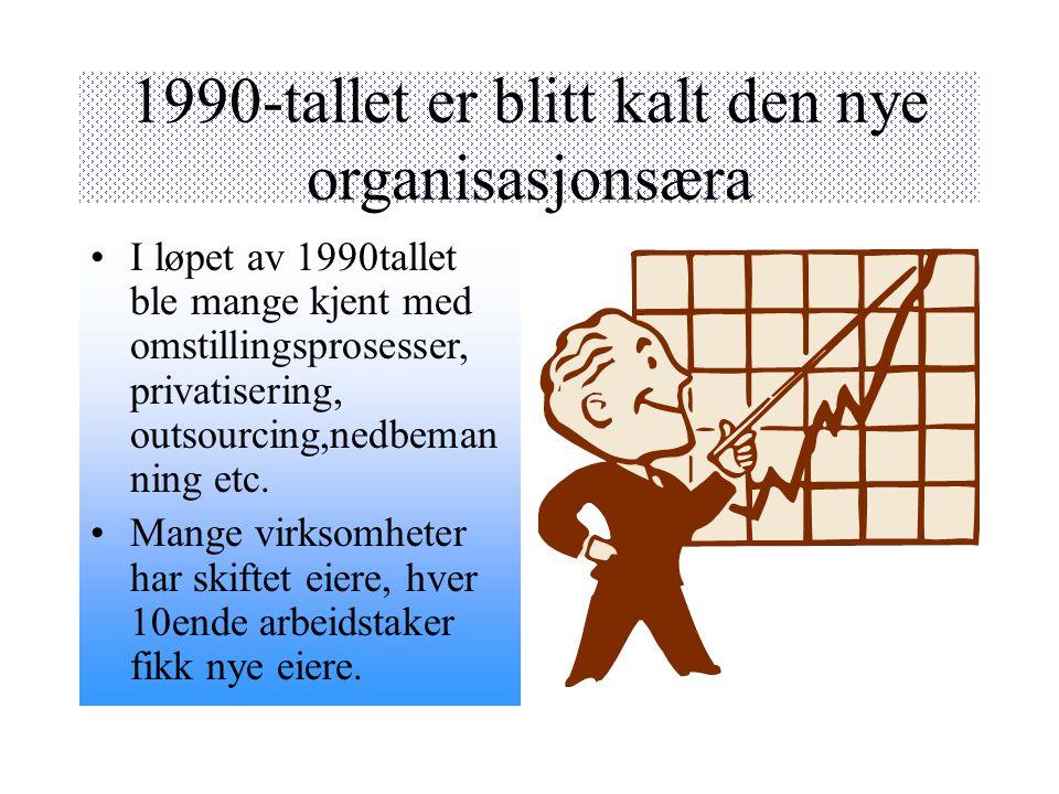 1990-tallet er blitt kalt den nye organisasjonsæra I løpet av 1990tallet ble mange kjent med omstillingsprosesser, privatisering, outsourcing,nedbeman