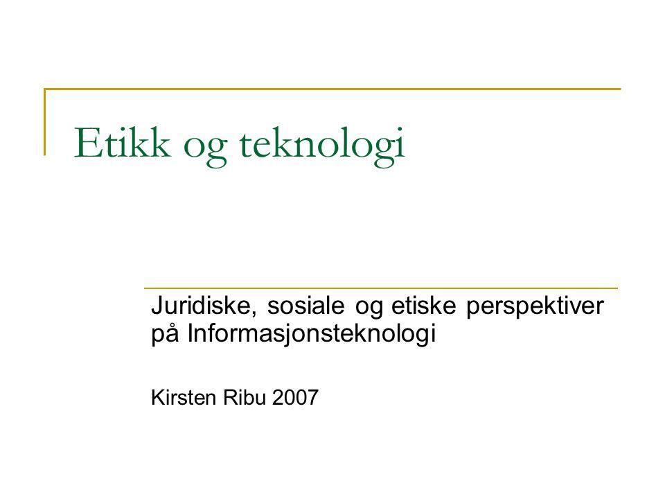 Etikk og teknologi Juridiske, sosiale og etiske perspektiver på Informasjonsteknologi Kirsten Ribu 2007