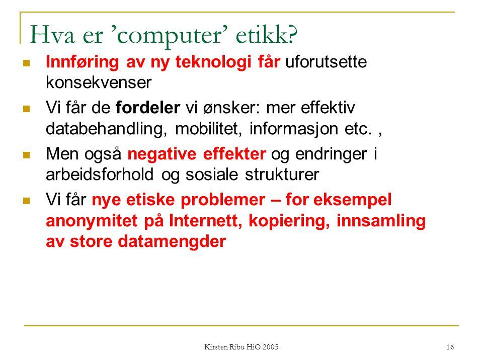 Kirsten Ribu HiO 2005 16 Hva er 'computer' etikk? Innføring av ny teknologi får uforutsette konsekvenser Vi får de fordeler vi ønsker: mer effektiv da