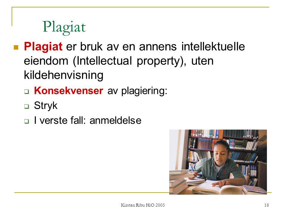 Kirsten Ribu HiO 2005 18 Plagiat Plagiat er bruk av en annens intellektuelle eiendom (Intellectual property), uten kildehenvisning  Konsekvenser av p