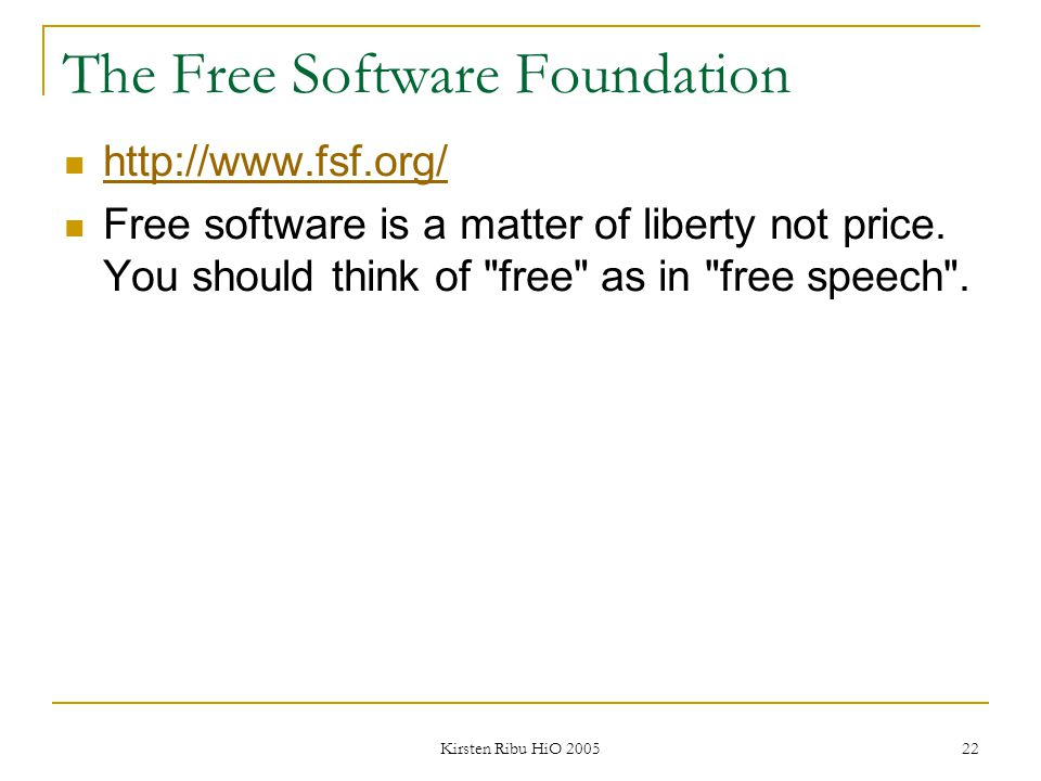 Kirsten Ribu HiO 2005 22 The Free Software Foundation http://www.fsf.org/ Free software is a matter of liberty not price. You should think of