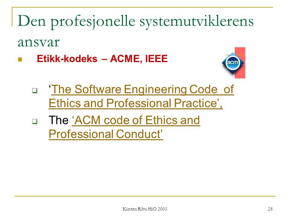 Kirsten Ribu HiO 2005 28 Den profesjonelle systemutviklerens ansvar Etikk-kodeks – ACME, IEEE  'The Software Engineering Code of Ethics and Professio