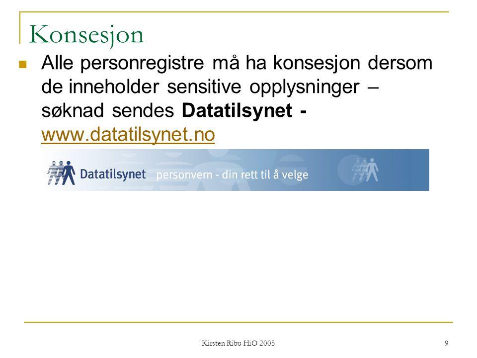 Kirsten Ribu HiO 2005 9 Konsesjon Alle personregistre må ha konsesjon dersom de inneholder sensitive opplysninger – søknad sendes Datatilsynet - www.d