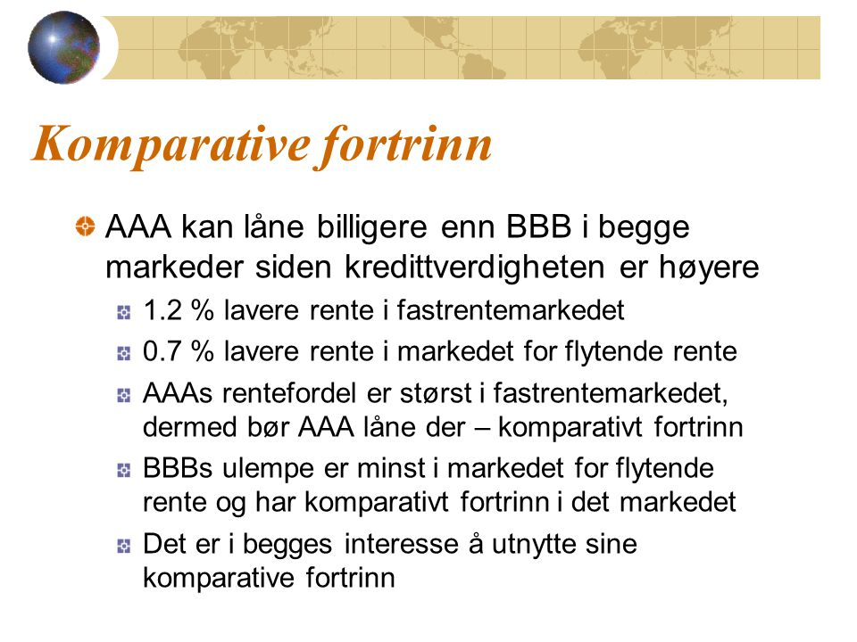 Komparative fortrinn AAA kan låne billigere enn BBB i begge markeder siden kredittverdigheten er høyere 1.2 % lavere rente i fastrentemarkedet 0.7 % l