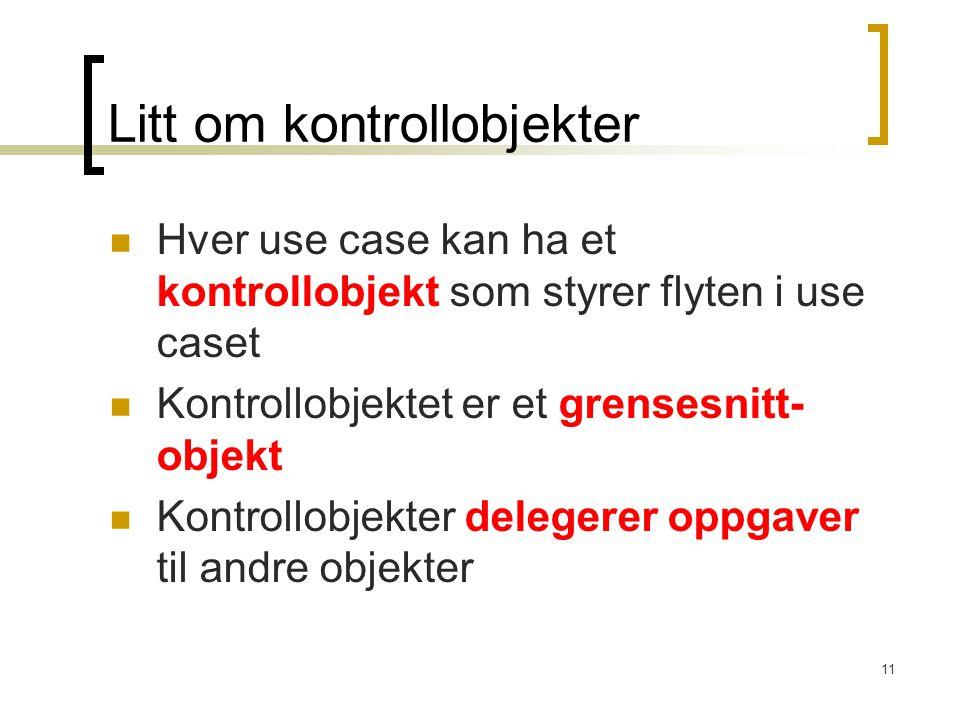 11 Litt om kontrollobjekter Hver use case kan ha et kontrollobjekt som styrer flyten i use caset Kontrollobjektet er et grensesnitt- objekt Kontrollobjekter delegerer oppgaver til andre objekter