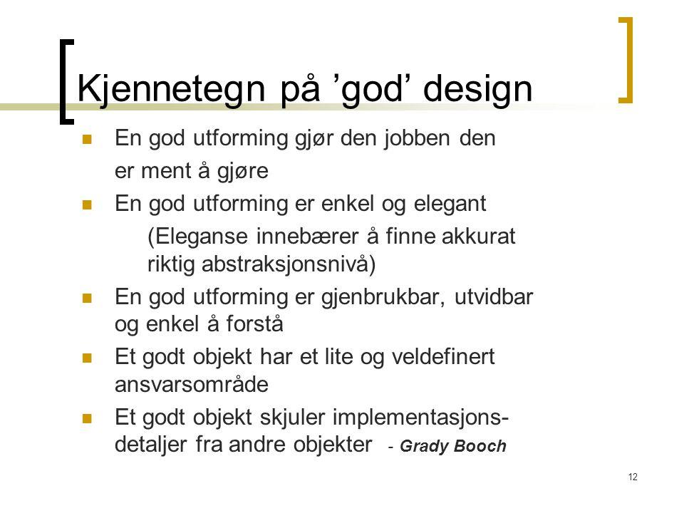 12 Kjennetegn på 'god' design En god utforming gjør den jobben den er ment å gjøre En god utforming er enkel og elegant (Eleganse innebærer å finne akkurat riktig abstraksjonsnivå) En god utforming er gjenbrukbar, utvidbar og enkel å forstå Et godt objekt har et lite og veldefinert ansvarsområde Et godt objekt skjuler implementasjons- detaljer fra andre objekter - Grady Booch