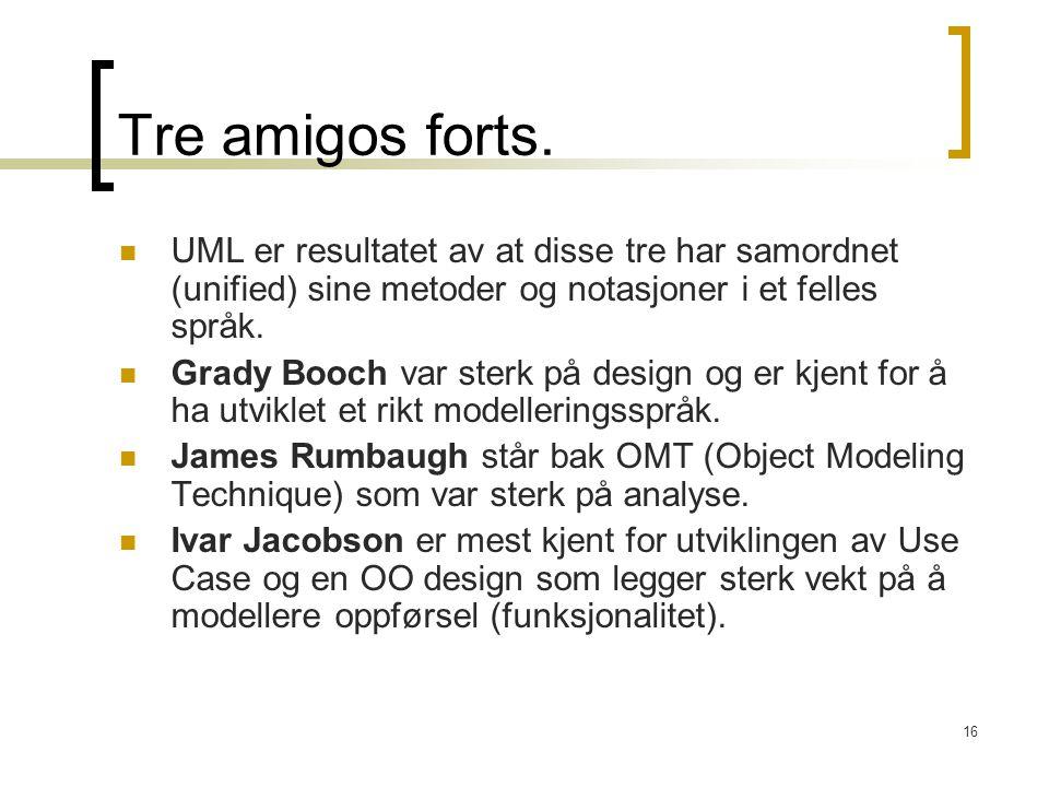 16 Tre amigos forts. UML er resultatet av at disse tre har samordnet (unified) sine metoder og notasjoner i et felles språk. Grady Booch var sterk på