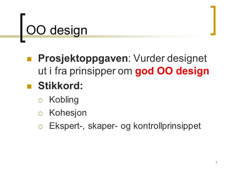 7 OO design Prosjektoppgaven: Vurder designet ut i fra prinsipper om god OO design Stikkord:  Kobling  Kohesjon  Ekspert-, skaper- og kontrollprinsippet