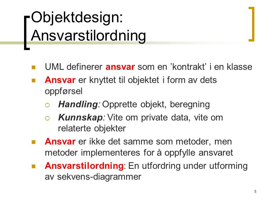 8 Objektdesign: Ansvarstilordning UML definerer ansvar som en 'kontrakt' i en klasse Ansvar er knyttet til objektet i form av dets oppførsel  Handling: Opprette objekt, beregning  Kunnskap: Vite om private data, vite om relaterte objekter Ansvar er ikke det samme som metoder, men metoder implementeres for å oppfylle ansvaret Ansvarstilordning: En utfordring under utforming av sekvens-diagrammer