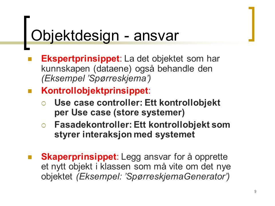 9 Objektdesign - ansvar Ekspertprinsippet: La det objektet som har kunnskapen (dataene) også behandle den (Eksempel 'Spørreskjema') Kontrollobjektprin