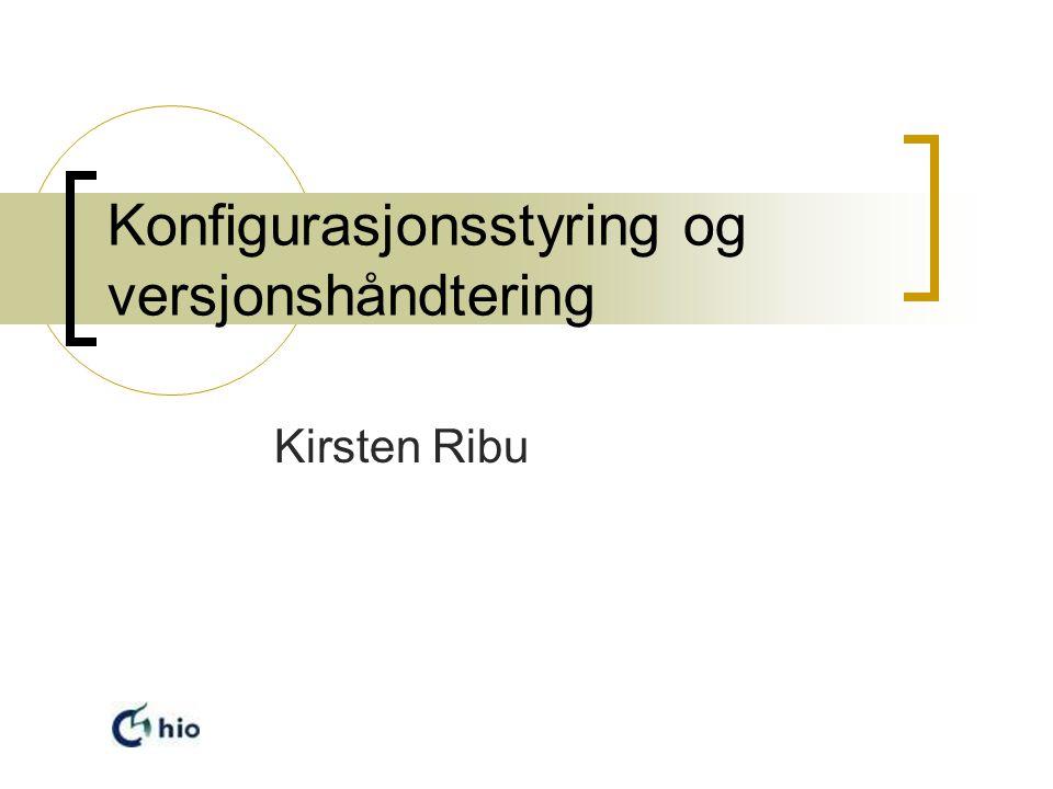 Konfigurasjonsstyring og versjonshåndtering Kirsten Ribu